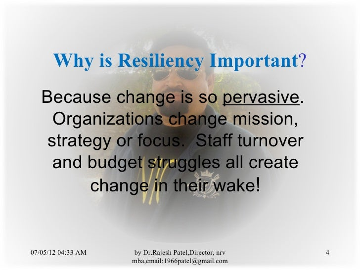 Why is Resiliency Important?   Because change is so pervasive.     Organizations change mission,    strategy or focus. Sta...
