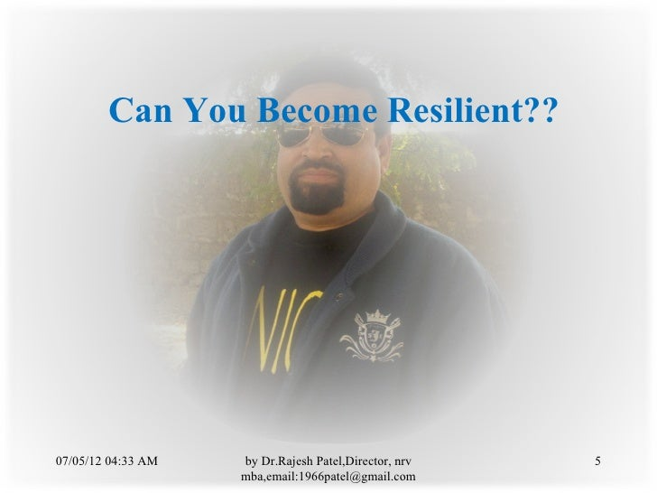 Can You Become Resilient??07/05/12 04:33 AM   by Dr.Rajesh Patel,Director, nrv   5                    mba,email:1966patel@...