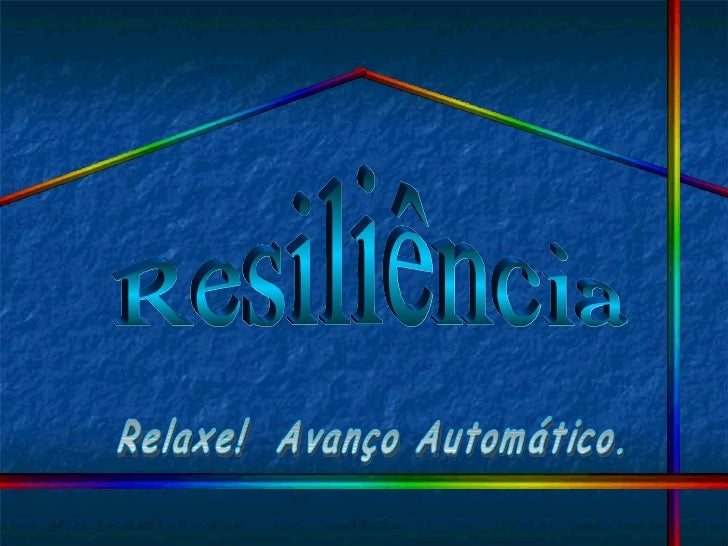 Resiliência Relaxe!  Avanço Automático.
