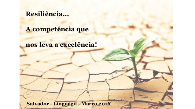 Resiliência... A competência que nos leva a excelência! Salvador - Linguágil - Março 2016