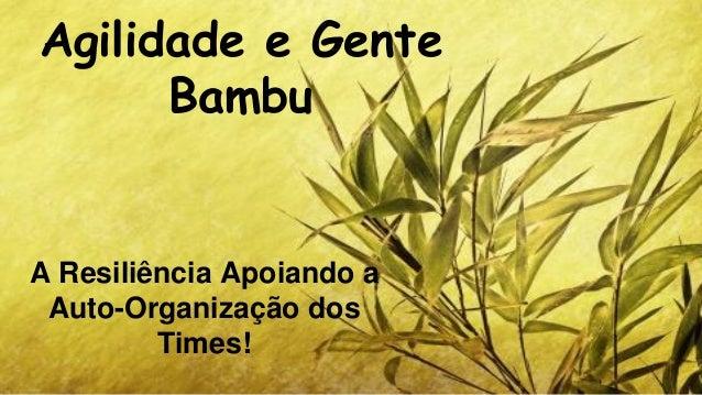 Agilidade e Gente Bambu  A Resiliência Apoiando a Auto-Organização dos Times!