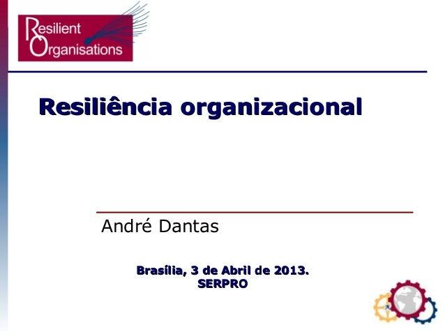 ResiliResiliência organizacionalência organizacional André Dantas Brasília, 3 de Abril de 2013.Brasília, 3 de Abril de 201...