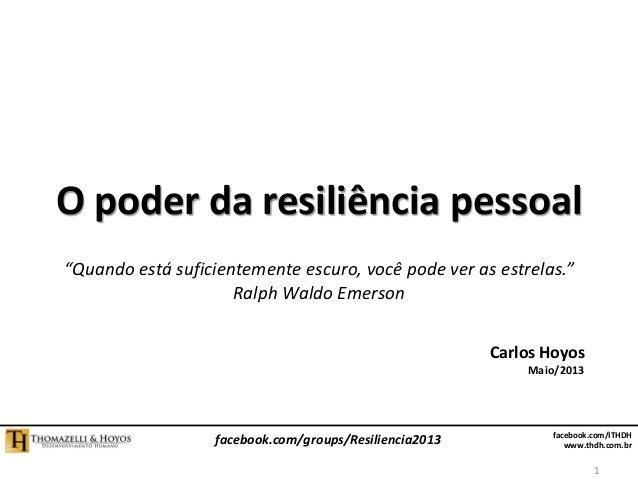 facebook.com/ITHDH www.thdh.com.br facebook.com/groups/Resiliencia2013 O poder da resiliência pessoal Carlos Hoyos Maio/20...