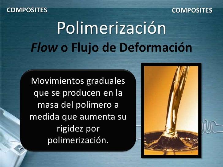 COMPOSITES                    COMPOSITES             Polimerización     Flow o Flujo de Deformación     Movimientos gradua...