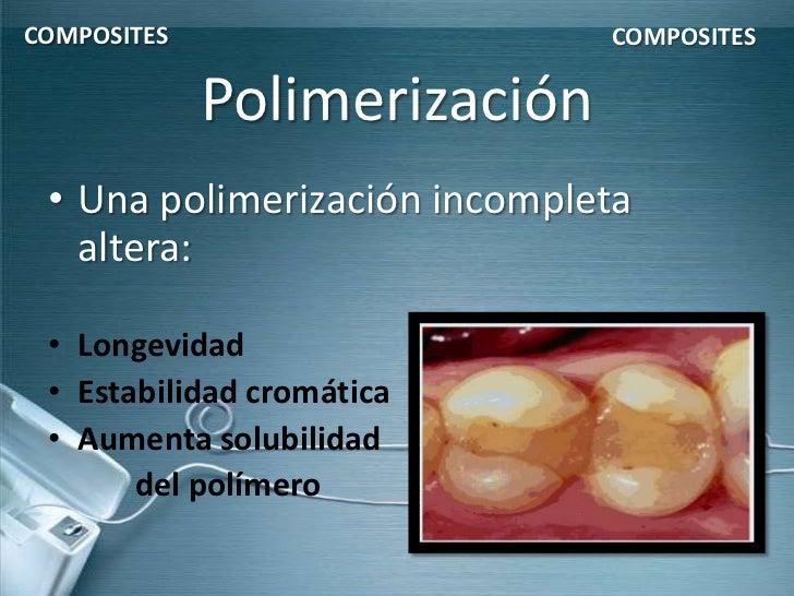 COMPOSITES                    COMPOSITES             Polimerización • Una polimerización incompleta   altera: • Longevidad...