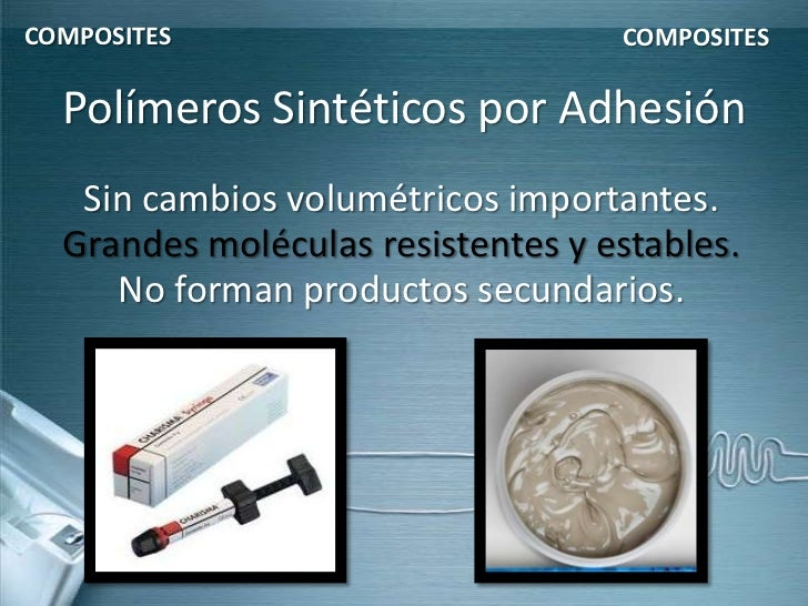 COMPOSITES                         COMPOSITES  Polímeros Sintéticos por Adhesión   Sin cambios volumétricos importantes.  ...