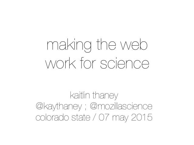 kaitlin thaney @kaythaney ; @mozillascience colorado state / 07 may 2015 making the web work for science