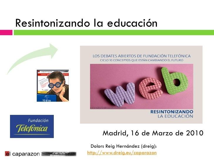 Resintonizando la educación                         Madrid, 16 de Marzo de 2010                Dolors Reig Hernández (drei...