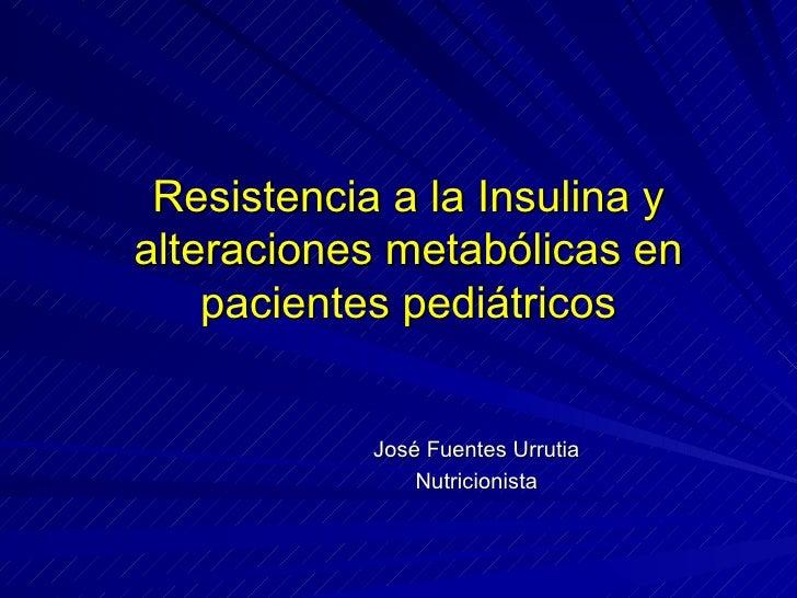 Resistencia a la Insulina y alteraciones metabólicas en pacientes pediátricos José Fuentes Urrutia Nutricionista
