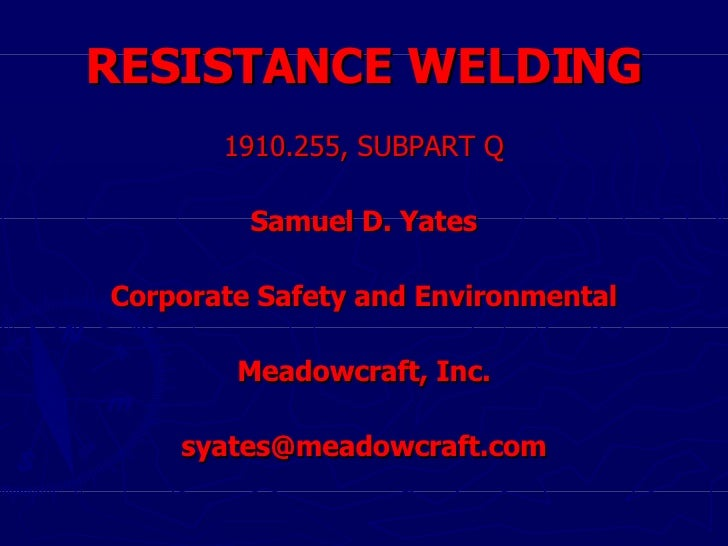 RESISTANCE WELDING <ul><li>1910.255, SUBPART Q </li></ul><ul><li>Samuel D. Yates </li></ul><ul><li>Corporate Safety and En...