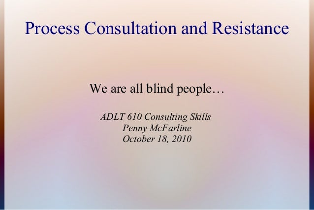 Process Consultation and Resistance We are all blind people… ADLT 610 Consulting Skills Penny McFarline October 18, 2010