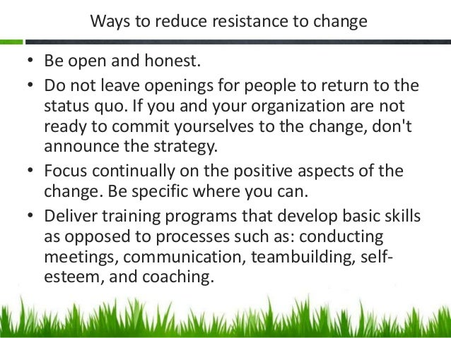 resistance to change Expecting resistance to change and planning for it from the start of your change management progamme will allow you to effectively manage objections understanding the most common reasons people object to change gives you the opportunity to plan your change strategy to address these factors it's .