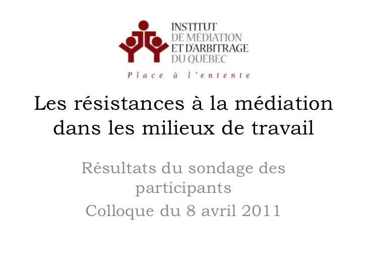 Les résistances à la médiationdans les milieux de travail<br />Résultats du sondage des participants<br />Colloque du 8 av...