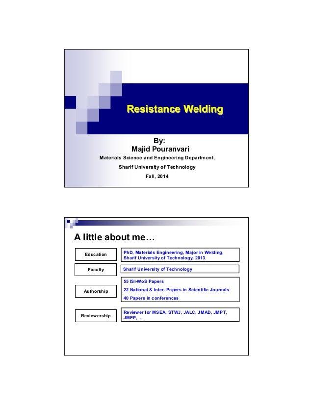Resistance WeldingResistance Welding By: Majid Pouranvari Materials Science and Engineering Department, Sharif University ...