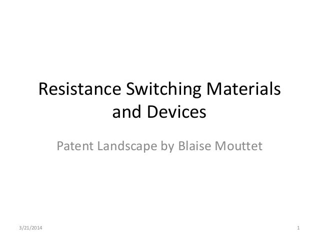 Resistance Switching Materials and Devices Patent Landscape by Blaise Mouttet 3/21/2014 1