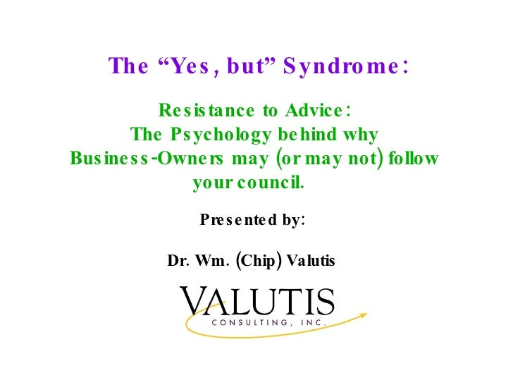 """The """"Yes, but"""" Syndrome: Presented by: Dr. Wm. (Chip) Valutis Resistance to Advice: The Psychology behind why Business-Own..."""