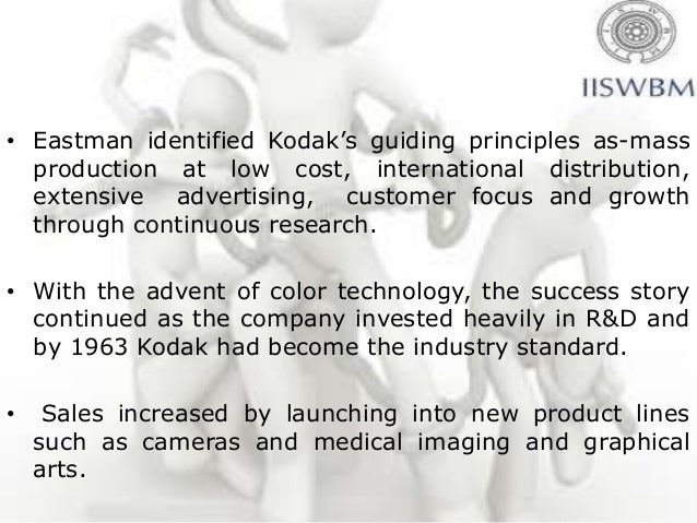 • Eastman identified Kodak's guiding principles as-mass  production at low cost, international distribution,  extensive ad...