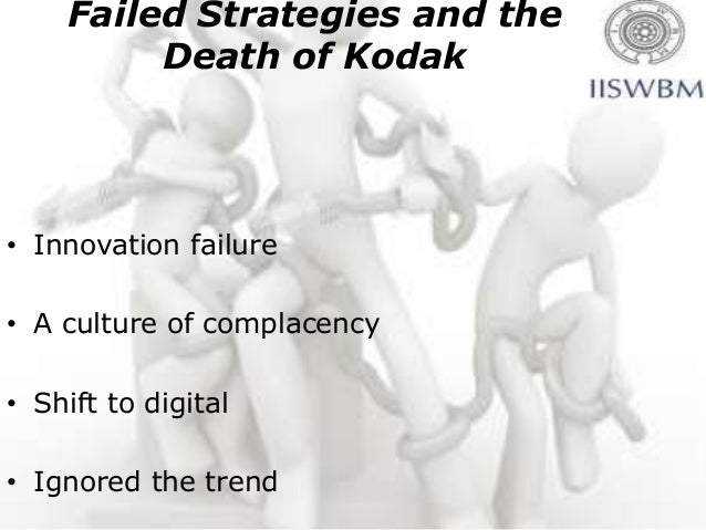 Failed Strategies and the         Death of Kodak• Innovation failure• A culture of complacency• Shift to digital• Ignored ...