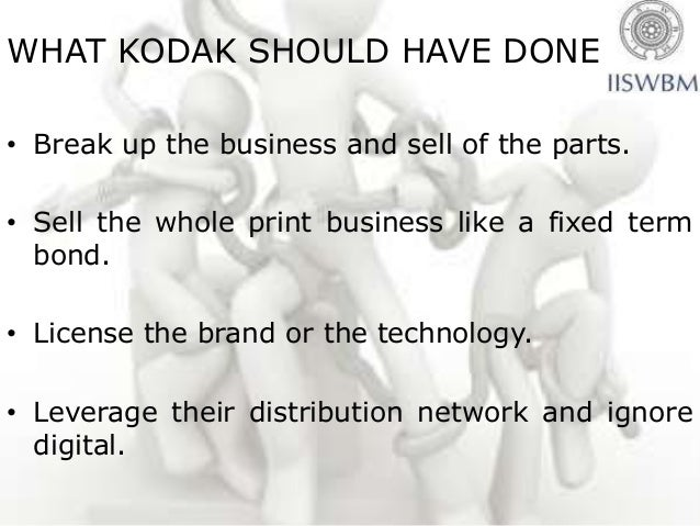 WHAT KODAK SHOULD HAVE DONE• Break up the business and sell of the parts.• Sell the whole print business like a fixed term...