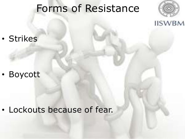 Consequence of resistance• Production stoppages• Paying labour for no job done.