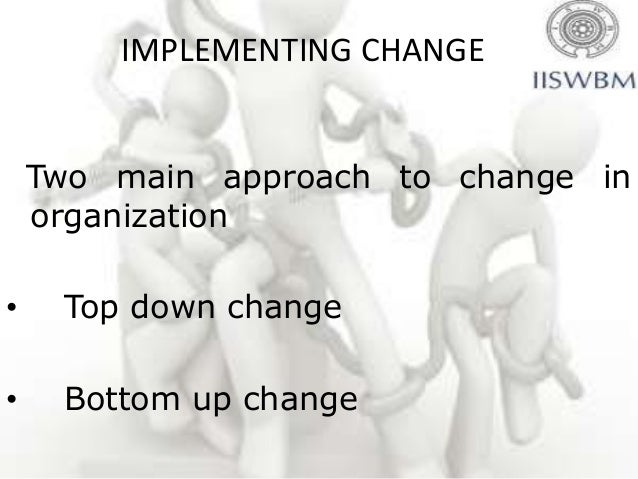 IMPLEMENTING CHANGE    Two main approach to change in    organization•    Top down change•    Bottom up change