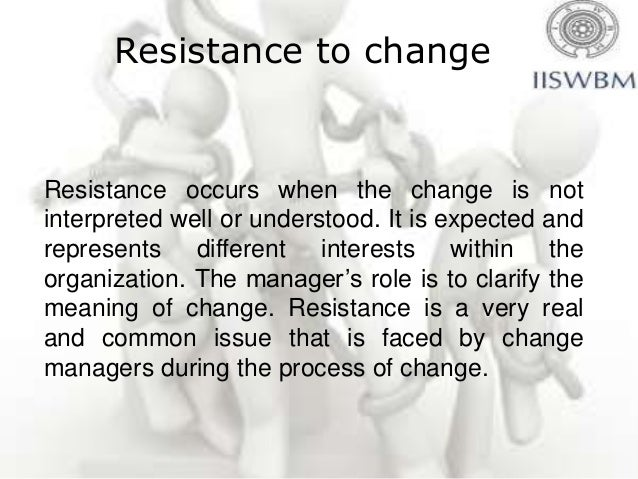 Resistance to changeResistance occurs when the change is notinterpreted well or understood. It is expected andrepresents d...