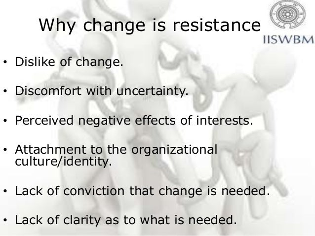 Why change is resistance• Dislike of change.• Discomfort with uncertainty.• Perceived negative effects of interests.• Atta...