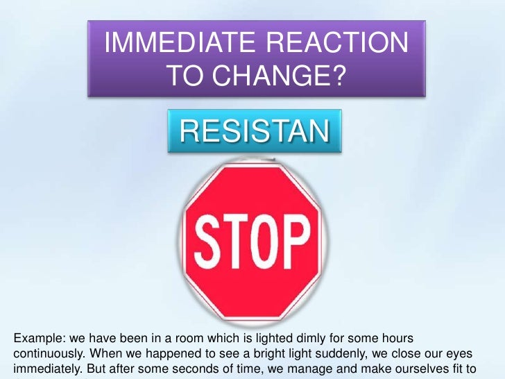 IMMEDIATE REACTION TO CHANGE?<br />RESISTANCE<br />Example: we have been in a room which is lighted dimly for some hours c...