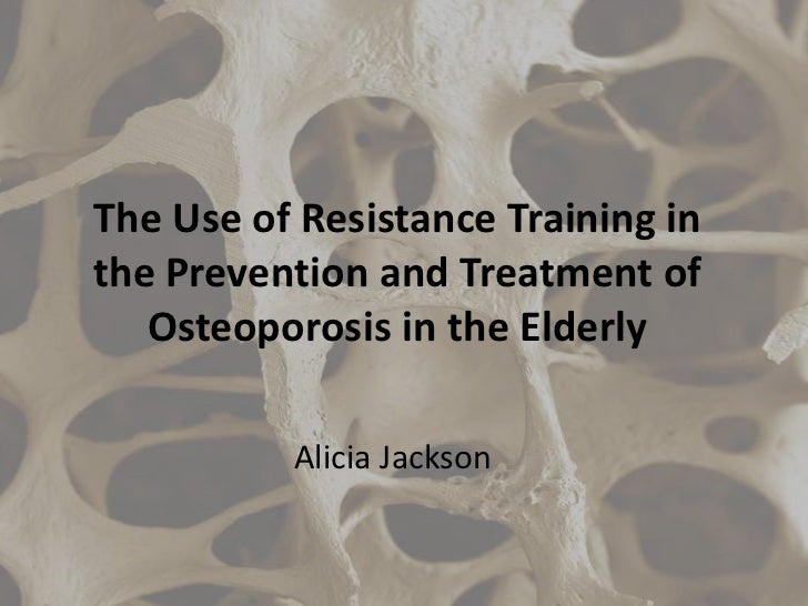 The Use of Resistance Training inthe Prevention and Treatment of   Osteoporosis in the Elderly          Alicia Jackson