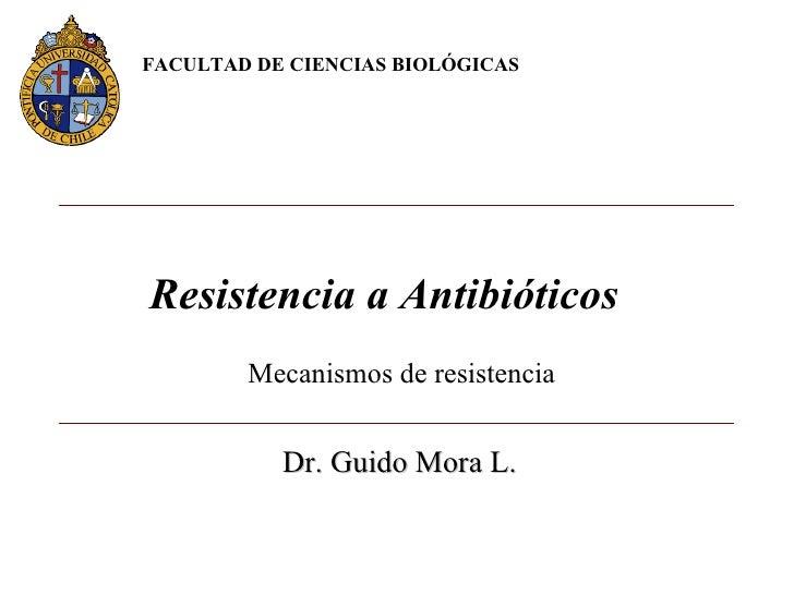 Mecanismos de resistencia Resistencia a Antibióticos  FACULTAD DE CIENCIAS BIOLÓGICAS  Dr. Guido Mora L.