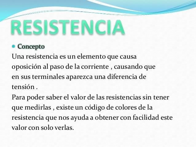  ConceptoUna resistencia es un elemento que causaoposición al paso de la corriente , causando queen sus terminales aparez...