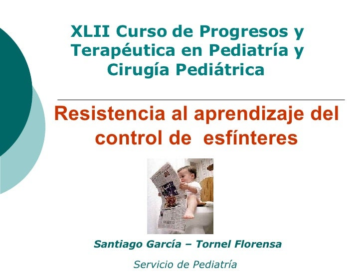 Resistencia al aprendizaje del control de  esfínteres Santiago García – Tornel Florensa Servicio de Pediatría   XLII Curso...