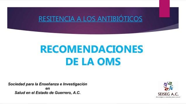 RESITENCIA A LOS ANTIBIÓTICOS RECOMENDACIONES DE LA OMS