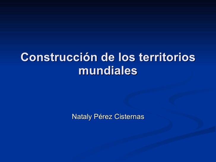 Construcción de los territorios mundiales Nataly Pérez Cisternas