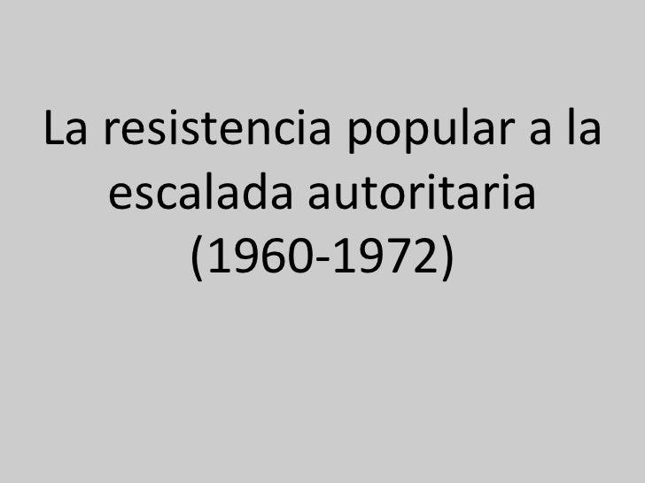 La resistencia popular a la   escalada autoritaria       (1960-1972)