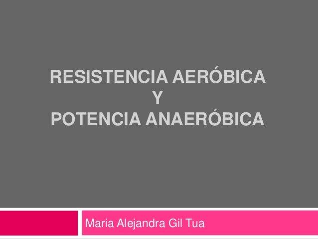 RESISTENCIA AERÓBICA Y POTENCIA ANAERÓBICA Maria Alejandra Gil Tua