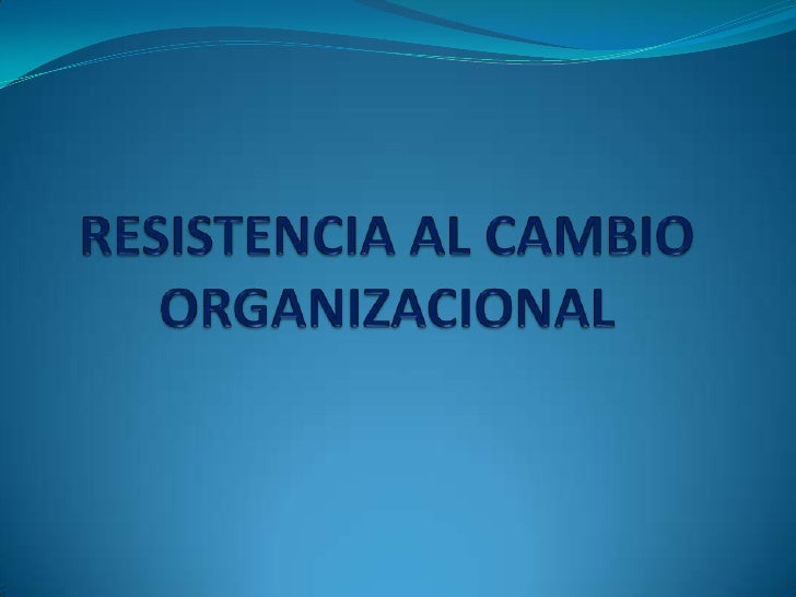 RESISTENCIA AL CAMBIOORGANIZACIONAL<br />