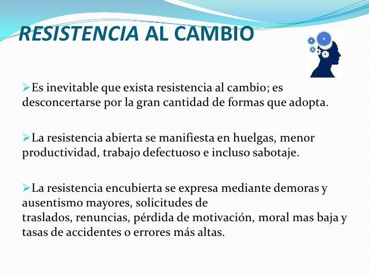 RESISTENCIA AL CAMBIO<br /><ul><li>Es inevitable que exista resistencia al cambio; es desconcertarse por la gran cantidad ...