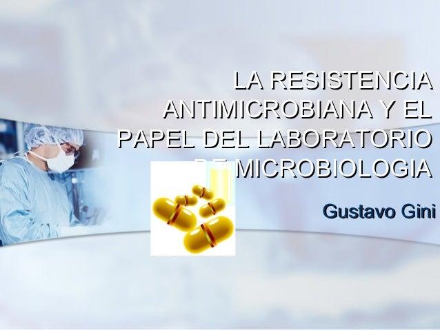 LA RESISTENCIA   ANTIMICROBIANA Y ELPAPEL DEL LABORATORIO     DE MICROBIOLOGIA              Gustavo Gini