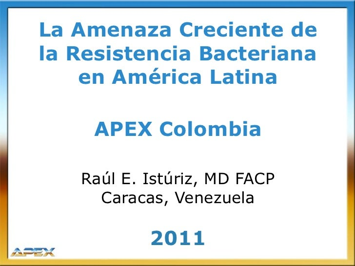 La Amenaza Creciente dela Resistencia Bacteriana    en América Latina    APEX Colombia   Raúl E. Istúriz, MD FACP     Cara...