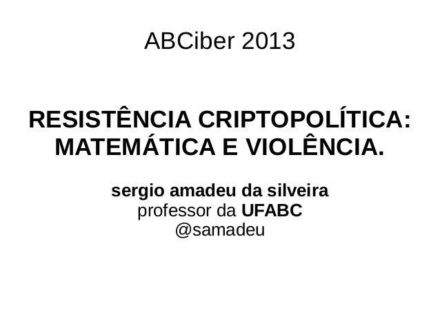 ABCiber 2013 RESISTÊNCIA CRIPTOPOLÍTICA: MATEMÁTICA E VIOLÊNCIA. sergio amadeu da silveira professor da UFABC @samadeu