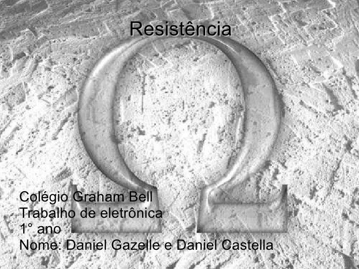Resistência Colégio Graham Bell Trabalho de eletrônica  1° ano  Nome: Daniel Gazelle e Daniel Castella
