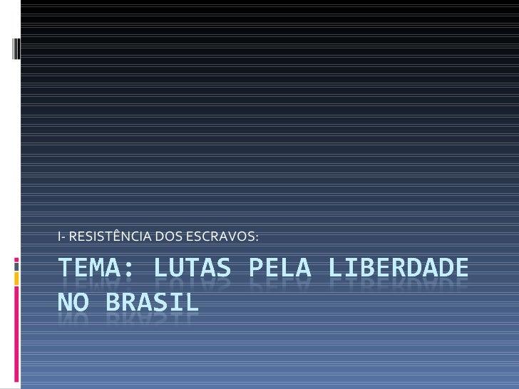 I- RESISTÊNCIA DOS ESCRAVOS:
