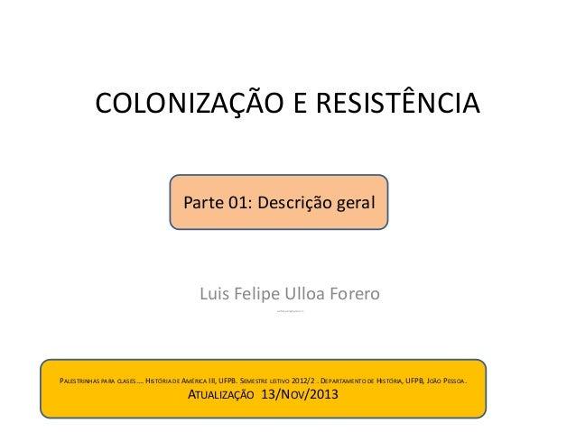 COLONIZAÇÃO E RESISTÊNCIA Parte 01: Descrição geral  Luis Felipe Ulloa Forero Luisfelipeulloa@gmail.com  PALESTRINHAS PARA...