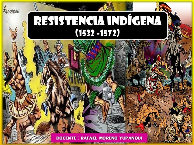 RESISTENCIA INDÍGENA (1532 -1572) DOCENTE : RAFAEL MORENO YUPANQUI