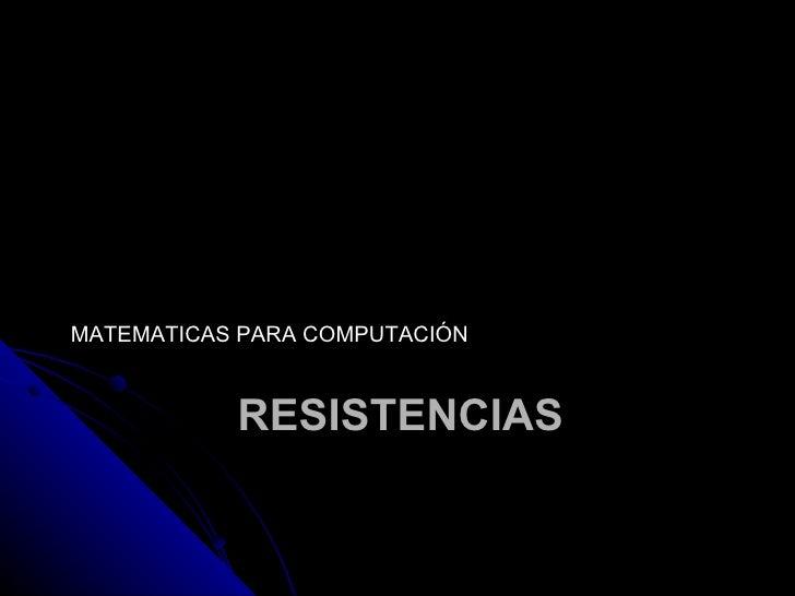 RESISTENCIAS <ul><li>MATEMATICAS PARA COMPUTACIÓN </li></ul>