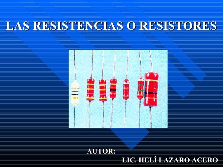 LAS RESISTENCIAS O RESISTORES AUTOR:    LIC. HELÍ LAZARO ACERO