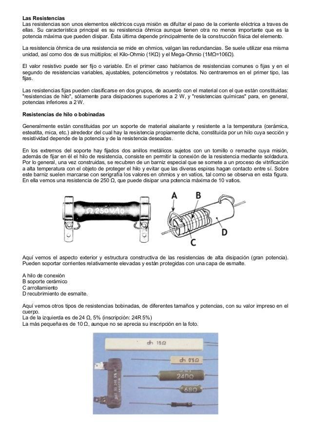 Las ResistenciasLas resistencias son unos elementos eléctricos cuya misión es difultar el paso de la corriente eléctrica a...