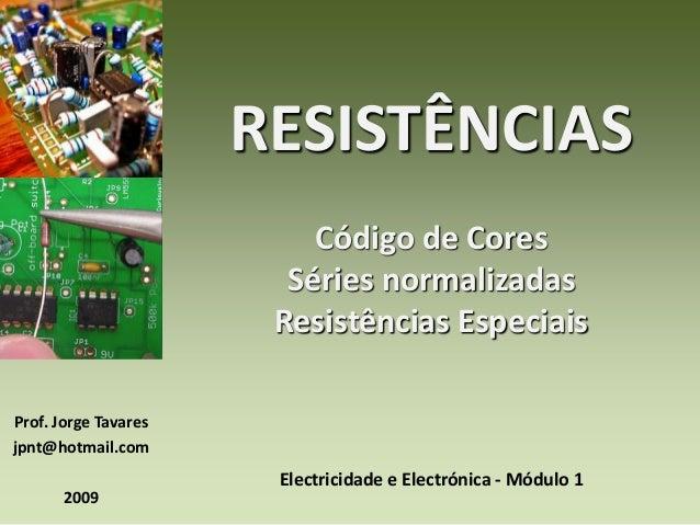 Prof. Jorge Tavares  jpnt@hotmail.com  2009  RESISTÊNCIAS  Código de Cores  Séries normalizadas  Resistências Especiais  E...