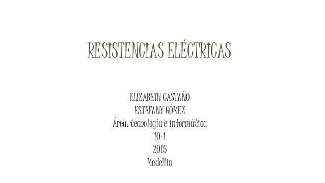 RESISTENCIAS ELÉCTRICAS ELIZABETH CASTAÑO ESTEFANY GÓMEZ Área: tecnología e informática 10-1 2015 Medellin